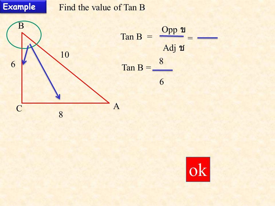 Example Find the value of Tan B B A C 6 8 10 Tan B = Opp ข Adj ช 6 8 ok =