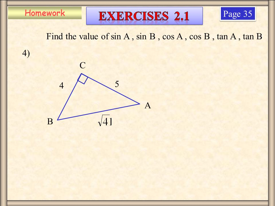 Homework Page 35 4) 4 Find the value of sin A, sin B, cos A, cos B, tan A, tan B B A C 5