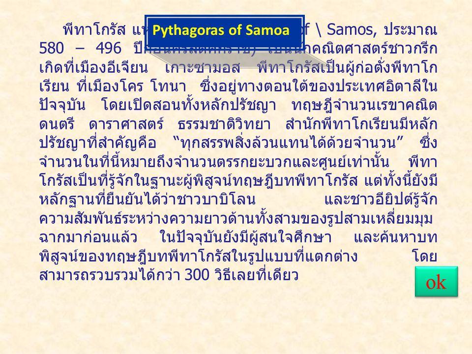 พีทาโกรัส แห่งซามอล (Pyhagoras of \ Samos, ประมาณ 580 – 496 ปีก่อนคริสต์ศักราช ) เป็นนักคณิตศาสตร์ชาวกรีก เกิดที่เมืองอีเจียน เกาะซามอส พีทาโกรัสเป็นผู้ก่อตั่งพีทาโก เรียน ที่เมืองโคร โทนา ซึ่งอยู่ทางตอนใต้ของประเทศอิตาลีใน ปัจจุบัน โดยเปิดสอนทั้งหลักปรัชญา ทฤษฎีจำนวนเรขาคณิต ดนตรี ดาราศาสตร์ ธรรมชาติวิทยา สำนักพีทาโกเรียนมีหลัก ปรัชญาที่สำคัญคือ ทุกสรรพสิ่งล้วนแทนได้ด้วยจำนวน ซึ่ง จำนวนในที่นี้หมายถึงจำนวนตรรกยะบวกและศูนย์เท่านั้น พีทา โกรัสเป็นที่รู้จักในฐานะผู้พิสูจน์ทฤษฎีบทพีทาโกรัส แต่ทั้งนี้ยังมี หลักฐานที่ยืนยันได้ว่าชาวบาบิโลน และชาวอียิปต์รู้จัก ความสัมพันธ์ระหว่างความยาวด้านทั้งสามของรูปสามเหลี่ยมมุม ฉากมาก่อนแล้ว ในปัจจุบันยังมีผู้สนใจศึกษา และค้นหาบท พิสูจน์ของทฤษฎีบทพีทาโกรัสในรูปแบบที่แตกต่าง โดย สามารถรวบรวมได้กว่า 300 วิธีเลยที่เดียว Pythagoras of Samoa ok