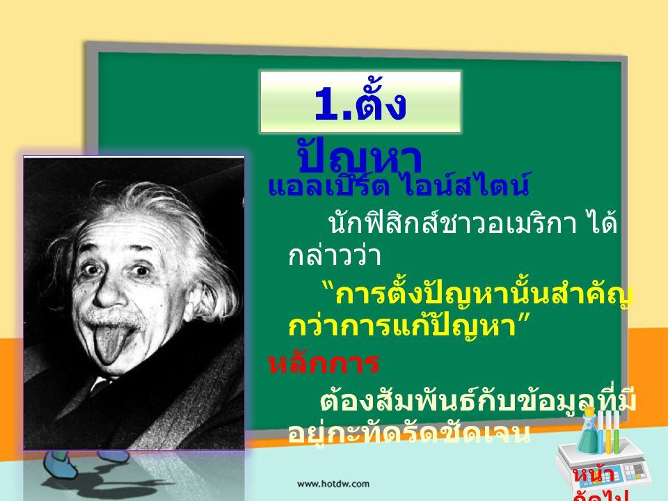 """แอลเบิร์ต ไอน์สไตน์ นักฟิสิกส์ชาวอเมริกา ได้ กล่าวว่า """" การตั้งปัญหานั้นสำคัญ กว่าการแก้ปัญหา """" หลักการ ต้องสัมพันธ์กับข้อมูลที่มี อยู่กะทัดรัดชัดเจน"""