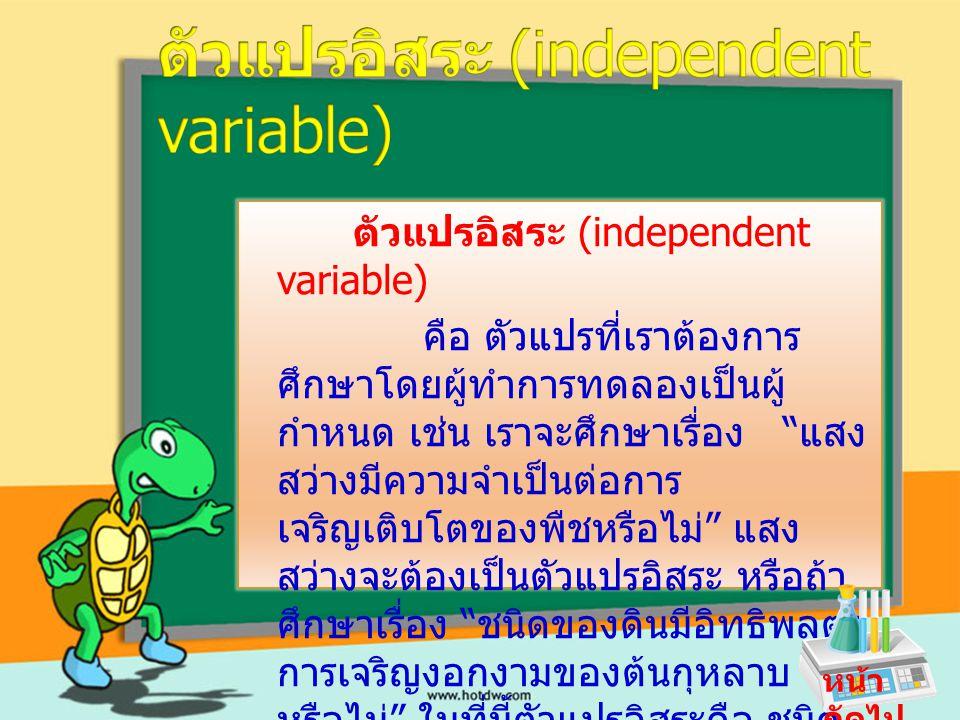 ตัวแปรตาม (dependent variable)) คือ ตัวแปรที่แปรเปลี่ยนไปตาม ตัวอิสระ เช่น จากตัวอย่างในเรื่องตัวแปรอิสระ ตัว แปรตาม คือ อัตรา การเจริญเติบโตของพืช และอัตราการ เจริญงอกงามของ ต้นกุหลาบโดยที่  เมื่อปริมาณแสงสวางเปลี่ยนไป อัตราการเจริญเติบโตของพืชก็จะ เปลี่ยนแปลงไปด้วย  เมื่อชนิดของดินเปลี่ยนแปลงไป อัตราการเจริญงอกงามของต้น กุหลาบก็เปลี่ยนแปลงไปด้วย หน้า ถัดไป