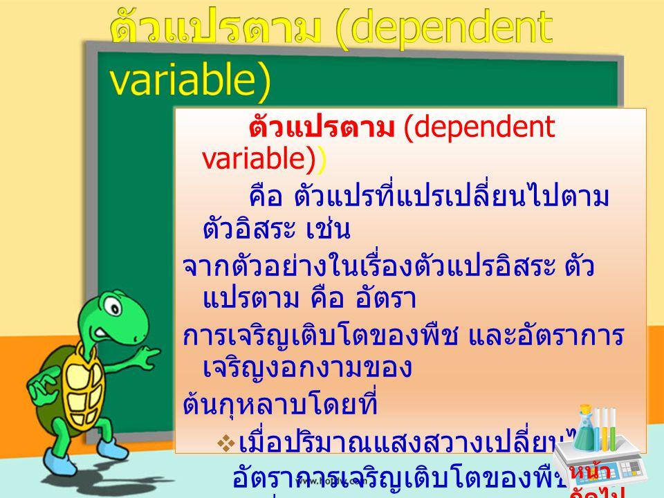 ตัวแปรตาม (dependent variable)) คือ ตัวแปรที่แปรเปลี่ยนไปตาม ตัวอิสระ เช่น จากตัวอย่างในเรื่องตัวแปรอิสระ ตัว แปรตาม คือ อัตรา การเจริญเติบโตของพืช แล