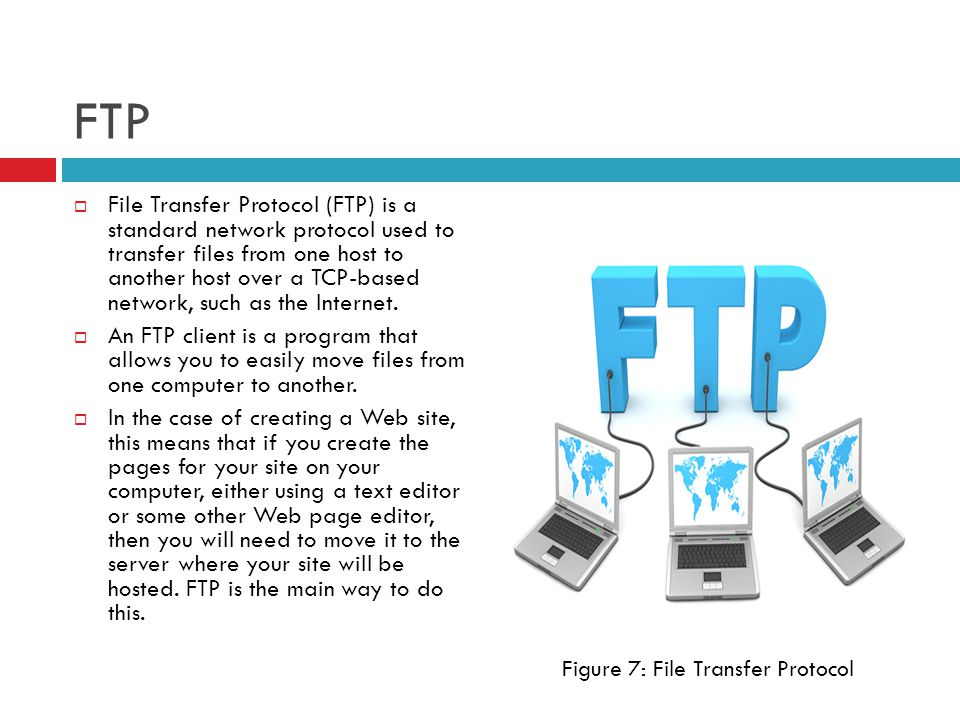 FTP  File Transfer Protocol (FTP) is a standard network protocol used to transfer files from one host to another host over a TCP-based network, such as the Internet.
