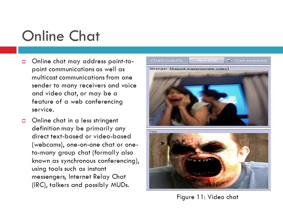 Online Chat  Online chat may address point-to- point communications as well as multicast communications from one sender to many receivers and voice and video chat, or may be a feature of a web conferencing service.