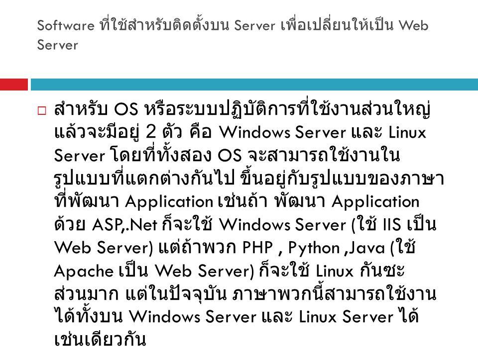 Software ที่ใช้สำหรับติดตั้งบน Server เพื่อเปลี่ยนให้เป็น Web Server  สำหรับ OS หรือระบบปฏิบัติการที่ใช้งานส่วนใหญ่ แล้วจะมีอยู่ 2 ตัว คือ Windows Server และ Linux Server โดยที่ทั้งสอง OS จะสามารถใช้งานใน รูปแบบที่แตกต่างกันไป ขึ้นอยู่กับรูปแบบของภาษา ที่พัฒนา Application เช่นถ้า พัฒนา Application ด้วย ASP,.Net ก็จะใช้ Windows Server ( ใช้ IIS เป็น Web Server) แต่ถ้าพวก PHP, Python,Java ( ใช้ Apache เป็น Web Server) ก็จะใช้ Linux กันซะ ส่วนมาก แต่ในปัจจุบัน ภาษาพวกนี้สามารถใช้งาน ได้ทั้งบน Windows Server และ Linux Server ได้ เช่นเดียวกัน