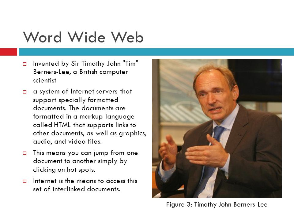 Word Wide Web  Invented by Sir Timothy John Tim Berners-Lee, a British computer scientist  a system of Internet servers that support specially formatted documents.