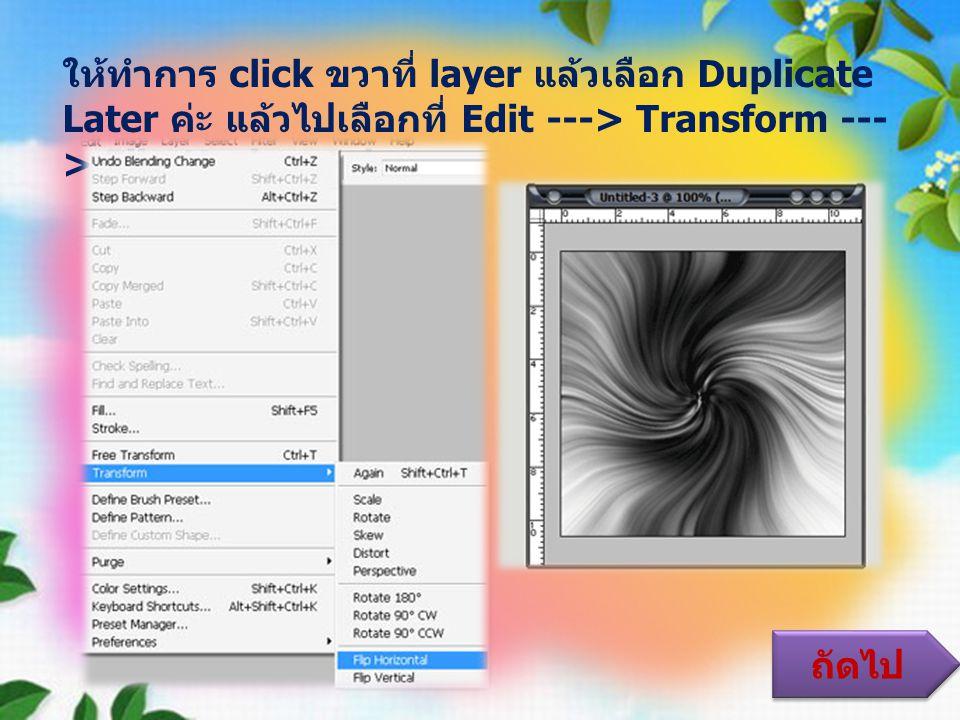 ให้ทำการ click ขวาที่ layer แล้วเลือก Duplicate Later ค่ะ แล้วไปเลือกที่ Edit ---> Transform --- > Flip Horizontal ถัดไป