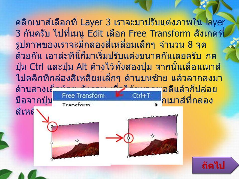 คลิกเมาส์เลือกที่ Layer 3 เราจะมาปรับแต่งภาพใน layer 3 กันครับ ไปที่เมนู Edit เลือก Free Transform สังเกตที่ รูปภาพของเราจะมีกล่องสี่เหลี่ยมเล็กๆ จำนวน 8 จุด ด้วยกัน เอาล่ะทีนี้ก็มาเริ่มปรับแต่งขนาดกันเลยครับ กด ปุ่ม Ctrl และปุ่ม Alt ค้างไว้ทั้งสองปุ่ม จากนั้นเลื่อนเมาส์ ไปคลิกที่กล่องสี่เหลี่ยมเล็กๆ ด้านบนซ้าย แล้วลากลงมา ด้านล่างเล็กน้อย ดังภาพ เมื่อได้ขนาดพอดีแล้วก็ปล่อย มือจากปุ่ม Ctrl และ Alt ได้แล้วครับ คลิกเมาส์ที่กล่อง สี่เหลี่ยมตรงกลางด้านซ้าย ถัดไป