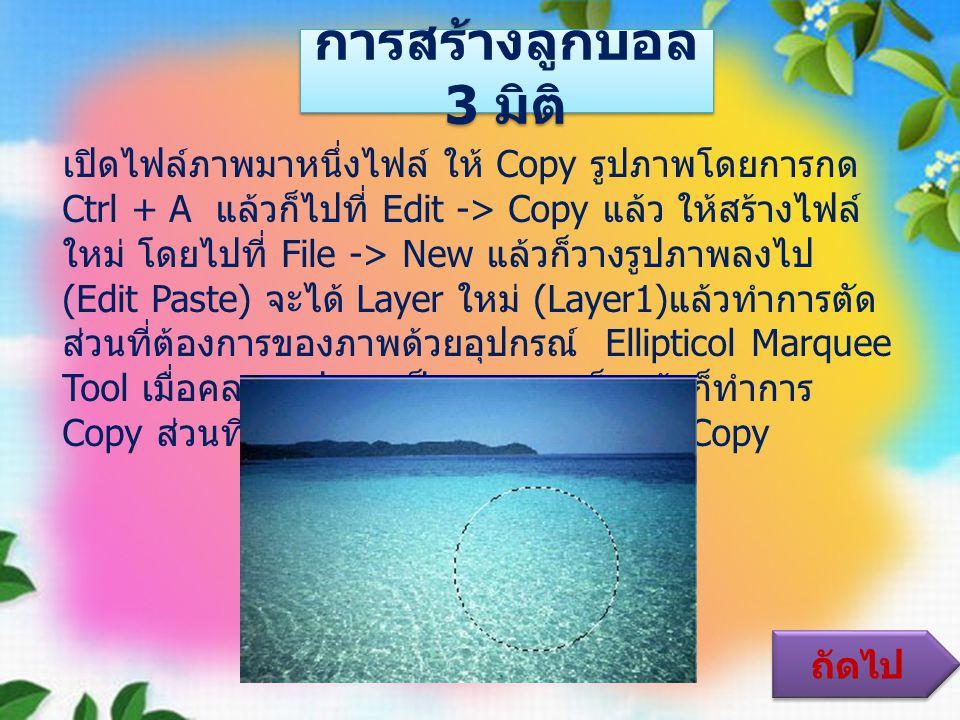 การสร้างลูกบอล 3 มิติ เปิดไฟล์ภาพมาหนึ่งไฟล์ ให้ Copy รูปภาพโดยการกด Ctrl + A แล้วก็ไปที่ Edit -> Copy แล้ว ให้สร้างไฟล์ ใหม่ โดยไปที่ File -> New แล้วก็วางรูปภาพลงไป (Edit Paste) จะได้ Layer ใหม่ (Layer1) แล้วทำการตัด ส่วนที่ต้องการของภาพด้วยอุปกรณ์ Ellipticol Marquee Tool เมื่อคลอบรูปภาพเป็นวงกลมเสร็จแล้วก็ทำการ Copy ส่วนที่เป็นวงกลม โดยมาที่ Edit -> Copy ถัดไป