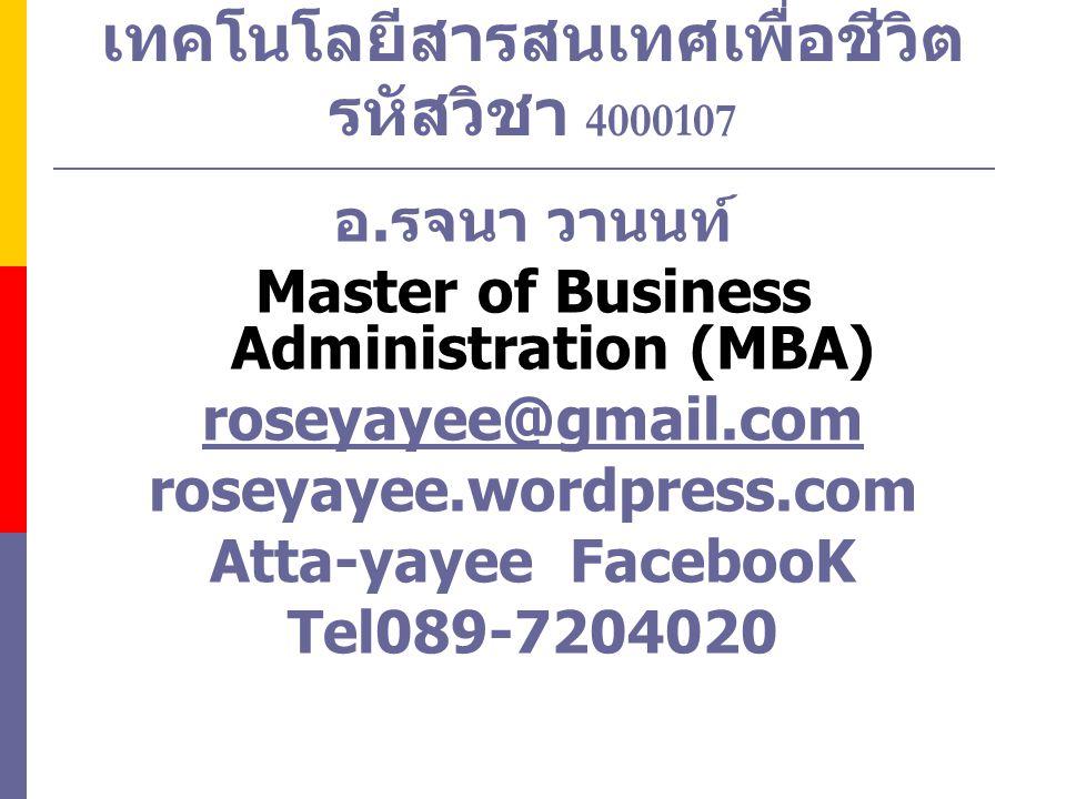 เทคโนโลยีสารสนเทศเพื่อชีวิต รหัสวิชา 4000107 อ. รจนา วานนท์ Master of Business Administration (MBA) roseyayee@gmail.com roseyayee.wordpress.com Atta-y