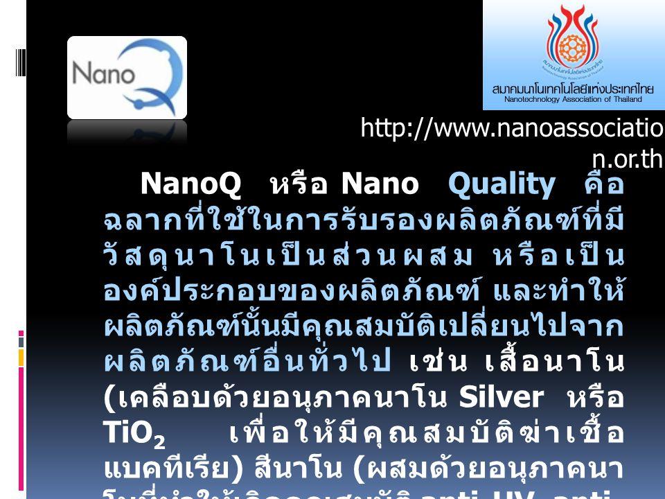 NanoQ หรือ Nano Quality คือ ฉลากที่ใช้ในการรับรองผลิตภัณฑ์ที่มี วัสดุนาโนเป็นส่วนผสม หรือเป็น องค์ประกอบของผลิตภัณฑ์ และทำให้ ผลิตภัณฑ์นั้นมีคุณสมบัติเปลี่ยนไปจาก ผลิตภัณฑ์อื่นทั่วไป เช่น เสื้อนาโน ( เคลือบด้วยอนุภาคนาโน Silver หรือ TiO 2 เพื่อให้มีคุณสมบัติฆ่าเชื้อ แบคทีเรีย ) สีนาโน ( ผสมด้วยอนุภาคนา โนที่ทำให้เกิดคุณสมบัติ anti-UV, anti- bacteria, หรือ dirt repellent) ตลอดจนไม่ก่อให้เกิดผลกระทบต่อ สุขภาพมนุษย์ และสิ่งแวดล้อม http://www.nanoassociatio n.or.th