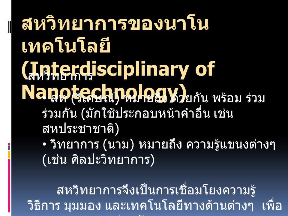 สหวิทยาการของนาโน เทคโนโลยี (Interdisciplinary of Nanotechnology) สหวิทยาการ สห ( วิเศษณ์ ) หมายถึง ด้วยกัน พร้อม ร่วม ร่วมกัน ( มักใช้ประกอบหน้าคำอื่น เช่น สหประชาชาติ ) วิทยาการ ( นาม ) หมายถึง ความรู้แขนงต่างๆ ( เช่น ศิลปะวิทยาการ ) สหวิทยาการจึงเป็นการเชื่อมโยงความรู้ วิธีการ มุมมอง และเทคโนโลยีทางด้านต่างๆ เพื่อ แสวงหาทางออกร่วมกัน