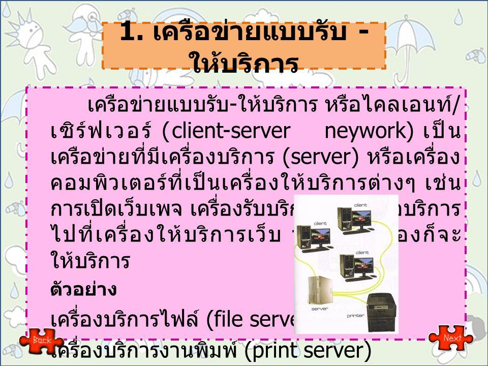 1. เครือข่ายแบบรับ - ให้บริการ เครือข่ายแบบรับ - ให้บริการ หรือไคลเอนท์ / เซิร์ฟเวอร์ (client-server neywork) เป็น เครือข่ายที่มีเครื่องบริการ (server