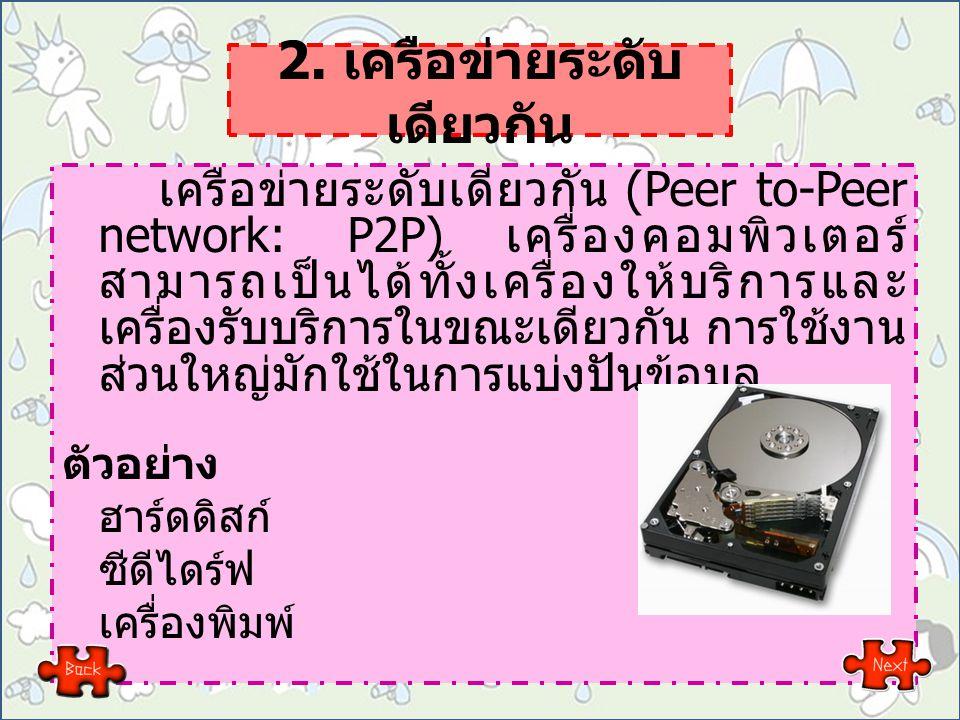2. เครือข่ายระดับ เดียวกัน เครือข่ายระดับเดียวกัน (Peer to-Peer network: P2P) เครื่องคอมพิวเตอร์ สามารถเป็นได้ทั้งเครื่องให้บริการและ เครื่องรับบริการ