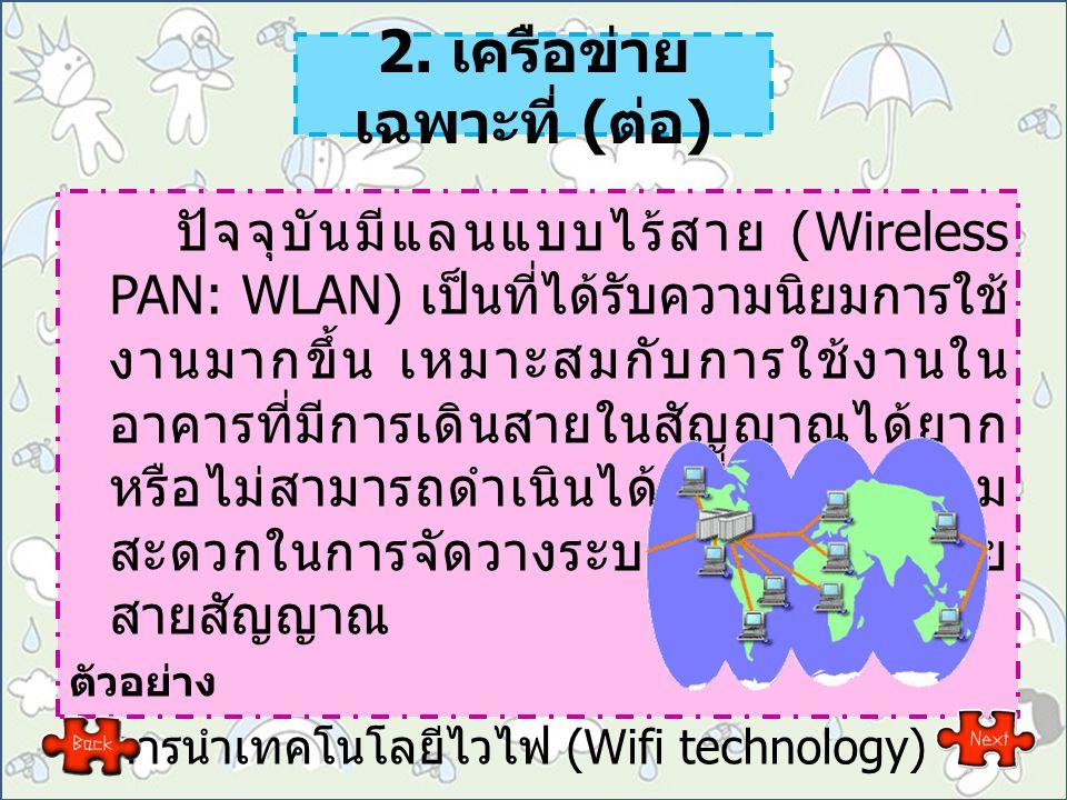 2. เครือข่าย เฉพาะที่ ( ต่อ ) ปัจจุบันมีแลนแบบไร้สาย (Wireless PAN: WLAN) เป็นที่ได้รับความนิยมการใช้ งานมากขึ้น เหมาะสมกับการใช้งานใน อาคารที่มีการเด