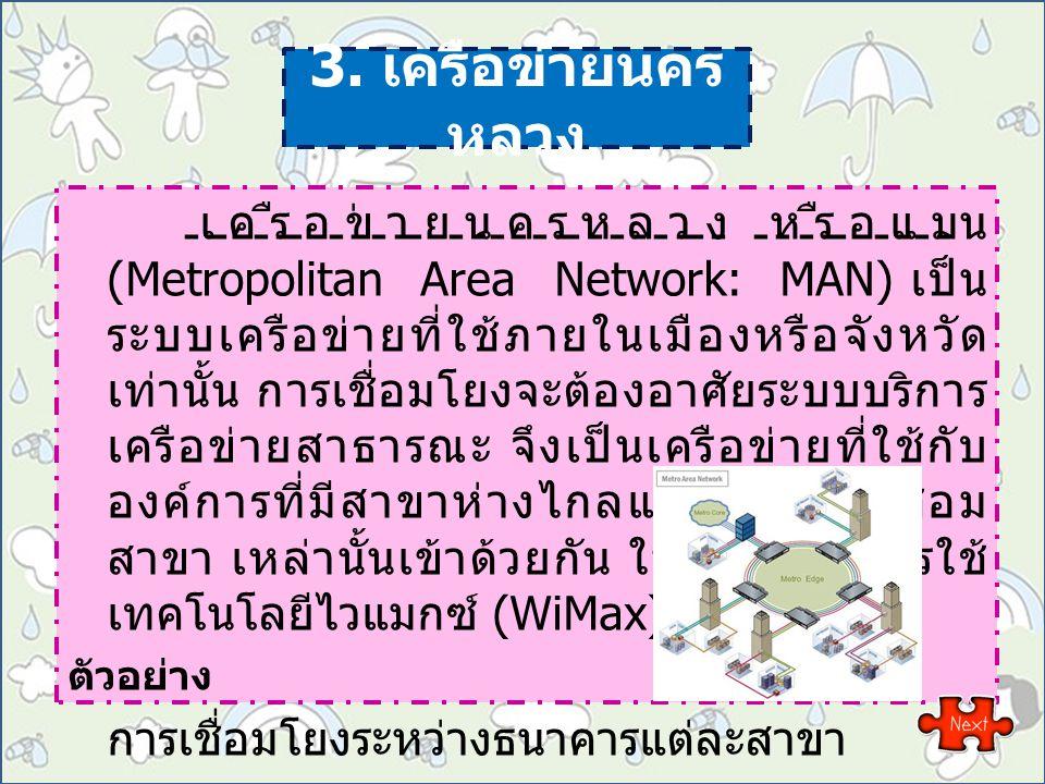 3. เครือข่ายนคร หลวง เครือข่ายนครหลวง หรือแมน (Metropolitan Area Network: MAN) เป็น ระบบเครือข่ายที่ใช้ภายในเมืองหรือจังหวัด เท่านั้น การเชื่อมโยงจะต้