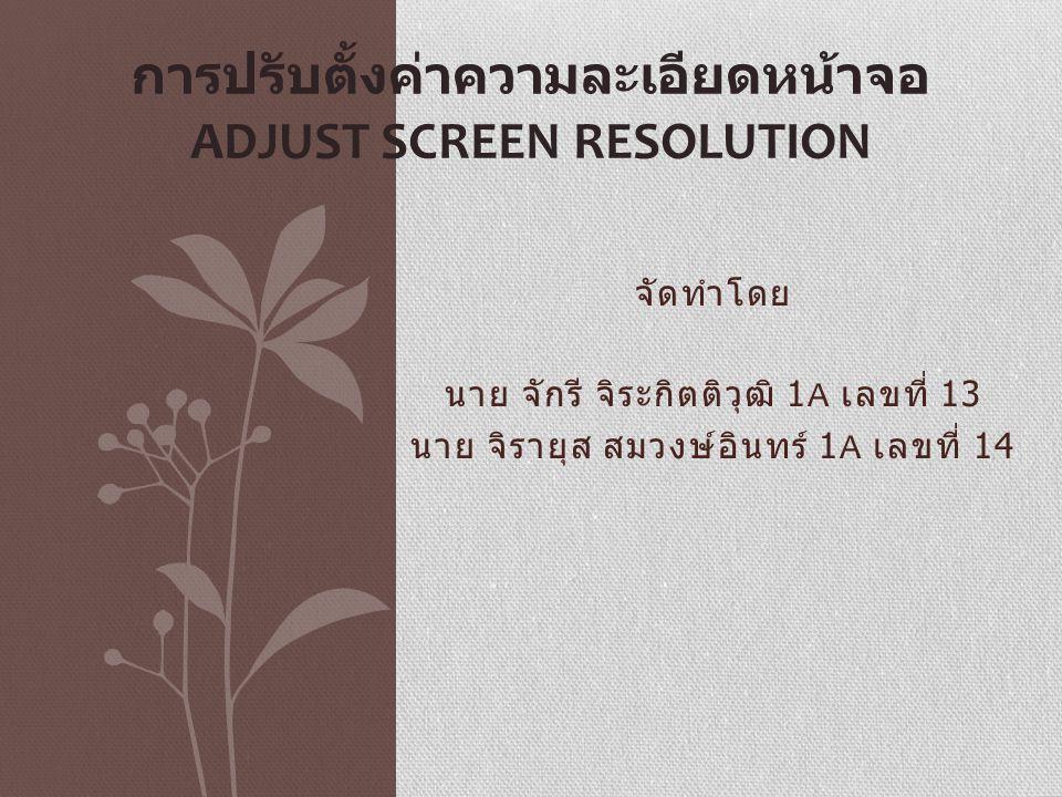 Resolution Resolution หมายถึง ความละเอียดของการแสดงผล การปรับ Screen resolution ให้เหมาะสมกับขนาดของหน้าจอคอมพิวเตอร์ มี ความสำคัญในด้านการลดภาระการทำงานของ PC ลงได้ในระดับหนึ่ง และยังช่วยในเรื่องการถนอมสายตาของผู้ใช้งานอีกด้วย ปัจจุบันหน้า จอคอมพิวเตอร์ที่เป็น LCD หรือ LED มักจะออกแบบมาในลักษณะที่เป็น สี่เหลี่ยมผืนผ้าเป็นส่วนใหญ่ การตั้งค่า Screen resolution ให้เหมาะสมก็ อาจจะเป็นไปได้ยาก แต่อุปกรณ์การแสดงผลรุ่นใหม่ๆ ก็สามารถรองรับ ในส่วนนี้ได้ดีเหมือนกัน