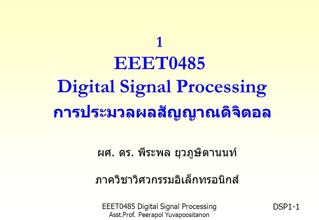 EEET0485 Digital Signal Processing Asst.Prof. Peerapol Yuvapoositanon DSP1-1 1 EEET0485 Digital Signal Processing การประมวลผลสัญญาณดิจิตอล ผศ. ดร. พีร