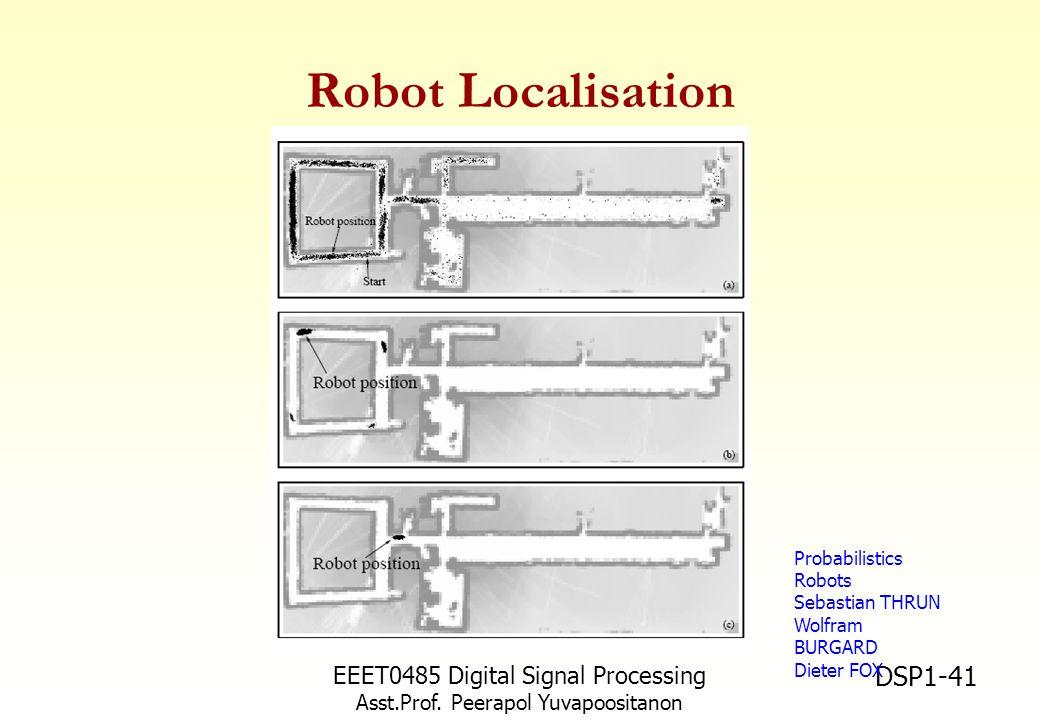 EEET0485 Digital Signal Processing Asst.Prof. Peerapol Yuvapoositanon DSP1-41 Robot Localisation Probabilistics Robots Sebastian THRUN Wolfram BURGARD