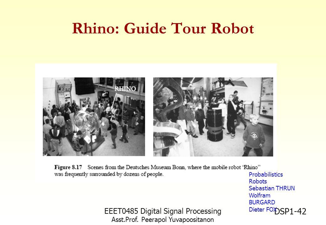 EEET0485 Digital Signal Processing Asst.Prof. Peerapol Yuvapoositanon DSP1-42 Rhino: Guide Tour Robot Probabilistics Robots Sebastian THRUN Wolfram BU