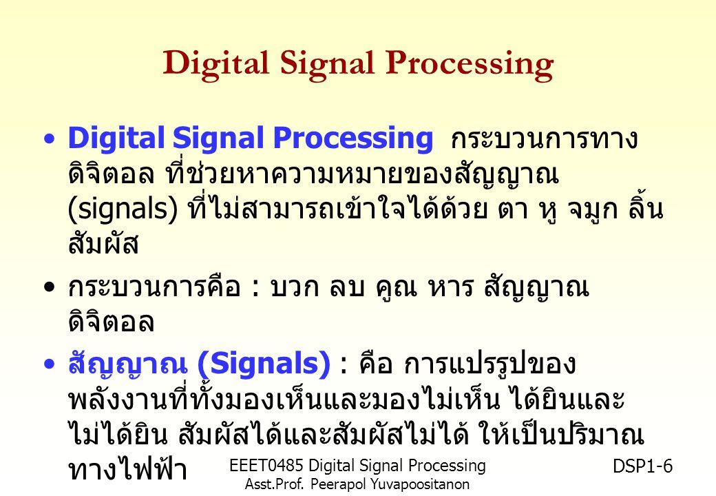 EEET0485 Digital Signal Processing Asst.Prof. Peerapol Yuvapoositanon DSP1-6 Digital Signal Processing Digital Signal Processing กระบวนการทาง ดิจิตอล