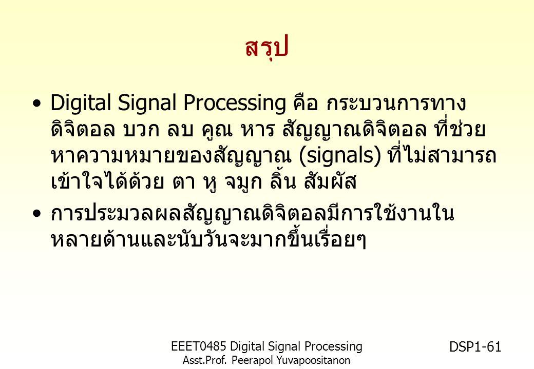 EEET0485 Digital Signal Processing Asst.Prof. Peerapol Yuvapoositanon DSP1-61 สรุป Digital Signal Processing คือ กระบวนการทาง ดิจิตอล บวก ลบ คูณ หาร ส