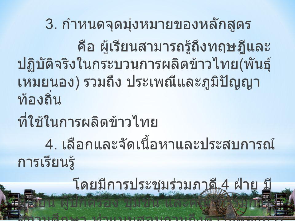3. กำหนดจุดมุ่งหมายของหลักสูตร คือ ผู้เรียนสามารถรู้ถึงทฤษฎีและ ปฏิบัติจริงในกระบวนการผลิตข้าวไทย ( พันธุ์ เหมยนอง ) รวมถึง ประเพณีและภูมิปัญญา ท้องถิ