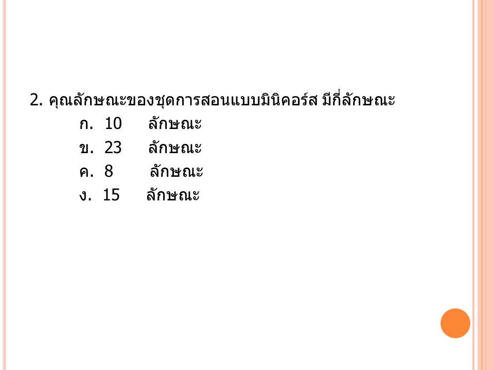 2. คุณลักษณะของชุดการสอนแบบมินิคอร์ส มีกี่ลักษณะ ก. 10 ลักษณะ ข. 23 ลักษณะ ค. 8 ลักษณะ ง. 15 ลักษณะ
