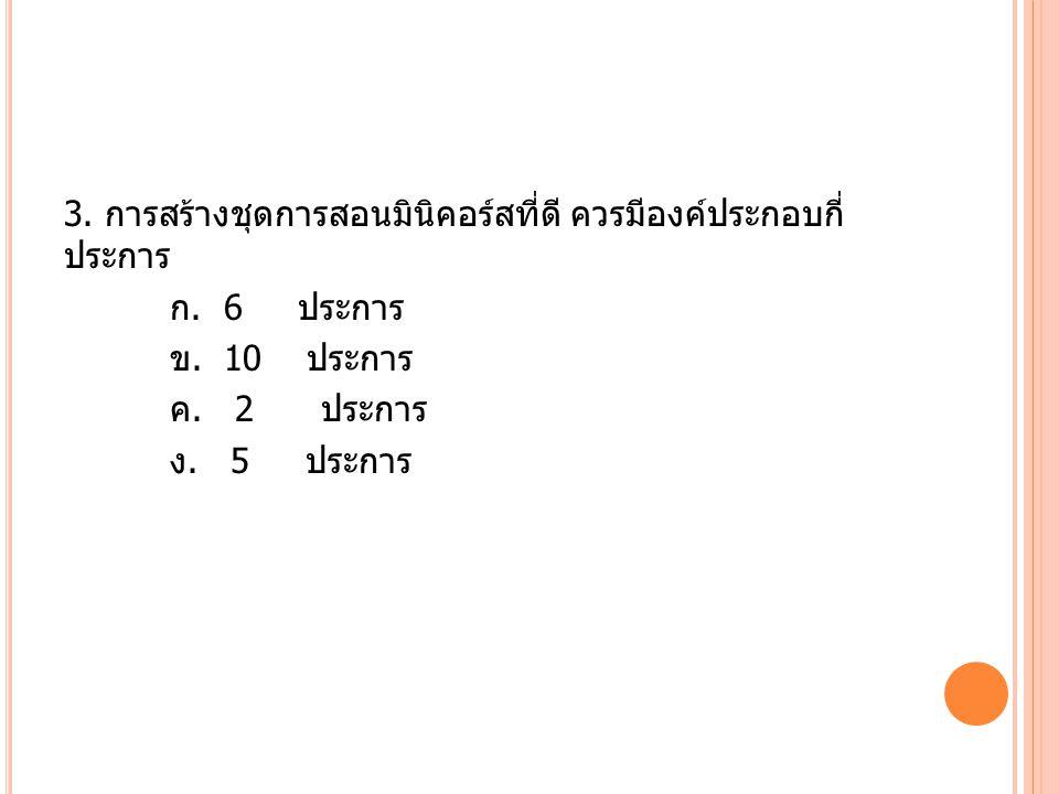 3. การสร้างชุดการสอนมินิคอร์สที่ดี ควรมีองค์ประกอบกี่ ประการ ก. 6 ประการ ข. 10 ประการ ค. 2 ประการ ง. 5 ประการ