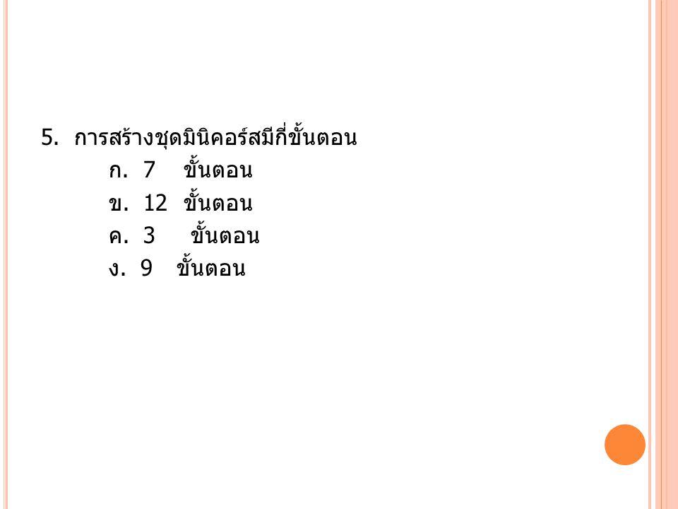 5. การสร้างชุดมินิคอร์สมีกี่ขั้นตอน ก. 7 ขั้นตอน ข. 12 ขั้นตอน ค. 3 ขั้นตอน ง. 9 ขั้นตอน