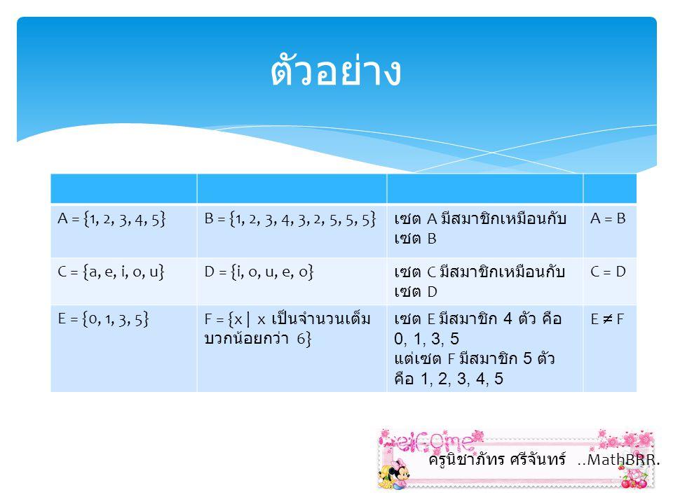 เซตที่เทียบเท่ากัน (Equivalentl Sets) คือ เซตที่มีจำนวนสมาชิกเท่ากัน และสมาชิกของเซตจับคู่ กันได้พอดีแบบหนึ่งต่อหนึ่ง สัญลักษณ์ เซต A เทียบเท่ากับ เซต B แทนด้วย A B เซตที่เทียบเท่ากัน C = {x | x I+} D = {x | x = 2n, n = 1, 2, 3,...} C เป็นเซตจำนวนเต็มบวก {1, 2, 3,...} ส่วนเซต D เป็นเซตของจำนวนคู่ ตั้งแต่ 2 ขึ้นไป {2, 4, 6,...} โดยสมาชิกของเซต C กับ D จับคู่ แบบ 1:1 ได้พอดี A = {a, b, c, d, e} B = {1, 2, 3, 4, 5} A =B แต่เซตทั้งสองมีจำนวน สมาชิกเท่ากัน และสามารถจับคู่ แบบ 1:1 ได้พอดี ครูนิชาภัทร ศรีจันทร์..MathBRR.