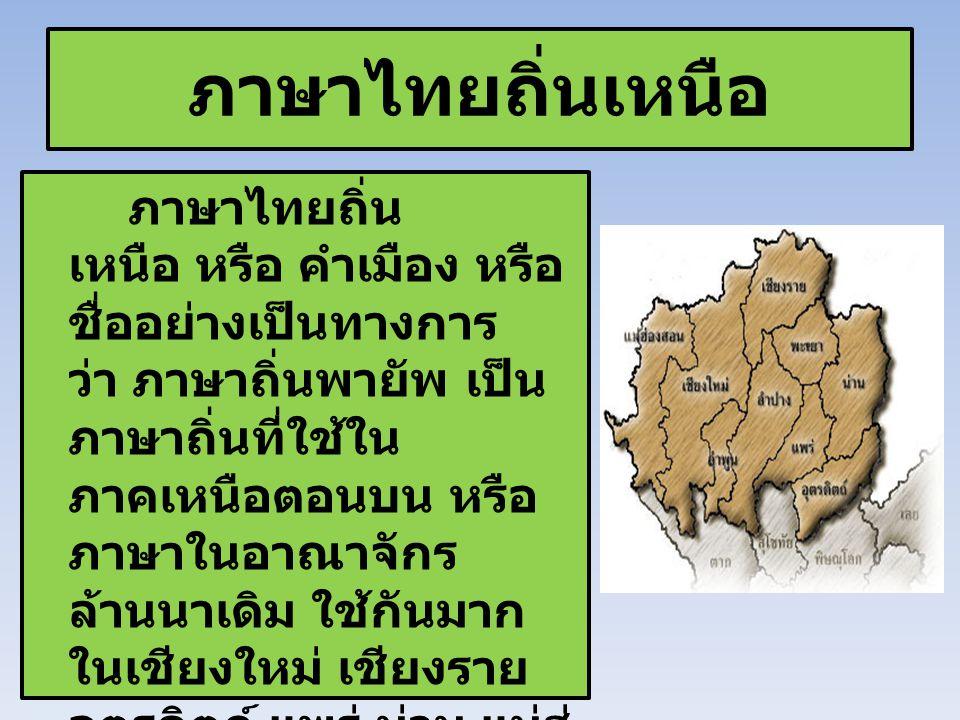 ภาษาไทยถิ่นเหนือ ภาษาไทยถิ่น เหนือ หรือ คำเมือง หรือ ชื่ออย่างเป็นทางการ ว่า ภาษาถิ่นพายัพ เป็น ภาษาถิ่นที่ใช้ใน ภาคเหนือตอนบน หรือ ภาษาในอาณาจักร ล้า