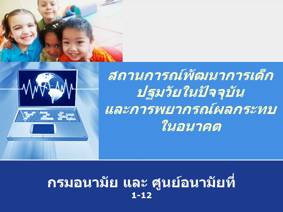 Company LOGO สถานการณ์พัฒนาการเด็ก ปฐมวัยในปัจจุบัน และการพยากรณ์ผลกระทบ ในอนาคต กรมอนามัย และ ศูนย์อนามัยที่ 1-12