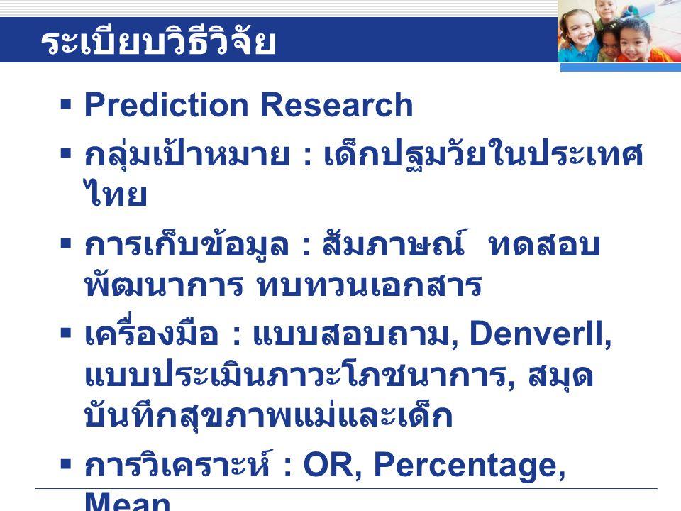 ระเบียบวิธีวิจัย  Prediction Research  กลุ่มเป้าหมาย : เด็กปฐมวัยในประเทศ ไทย  การเก็บข้อมูล : สัมภาษณ์ ทดสอบ พัฒนาการ ทบทวนเอกสาร  เครื่องมือ : แบบสอบถาม, DenverII, แบบประเมินภาวะโภชนาการ, สมุด บันทึกสุขภาพแม่และเด็ก  การวิเคราะห์ : OR, Percentage, Mean  รายงาน : ตารางพยากรณ์ผลกระทบ ในอนาคต  สรุป : ทางเลือกการส่งเสริมพัฒนาการ เด็กเชิงระบบ Company LOGO
