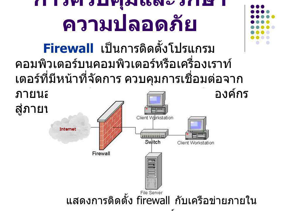 การควบคุมและรักษา ความปลอดภัย Firewall เป็นการติดตั้งโปรแกรม คอมพิวเตอร์บนคอมพิวเตอร์หรือเครื่องเราท์ เตอร์ที่มีหน้าที่จัดการ ควบคุมการเชื่อมต่อจาก ภา