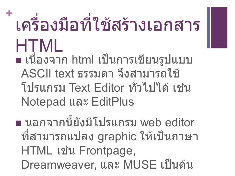 + เครื่องมือที่ใช้สร้างเอกสาร HTML เนื่่องจาก html เป็นการเขียนรูปแบบ ASCII text ธรรมดา จึงสามารถใช้ โปรแกรม Text Editor ทั่วไปได้ เช่น Notepad และ EditPlus นอกจากนี้ยังมีโปรแกรม web editor ที่สามารถแปลง graphic ให้เป็นภาษา HTML เช่น Frontpage, Dreamweaver, และ MUSE เป็นต้น