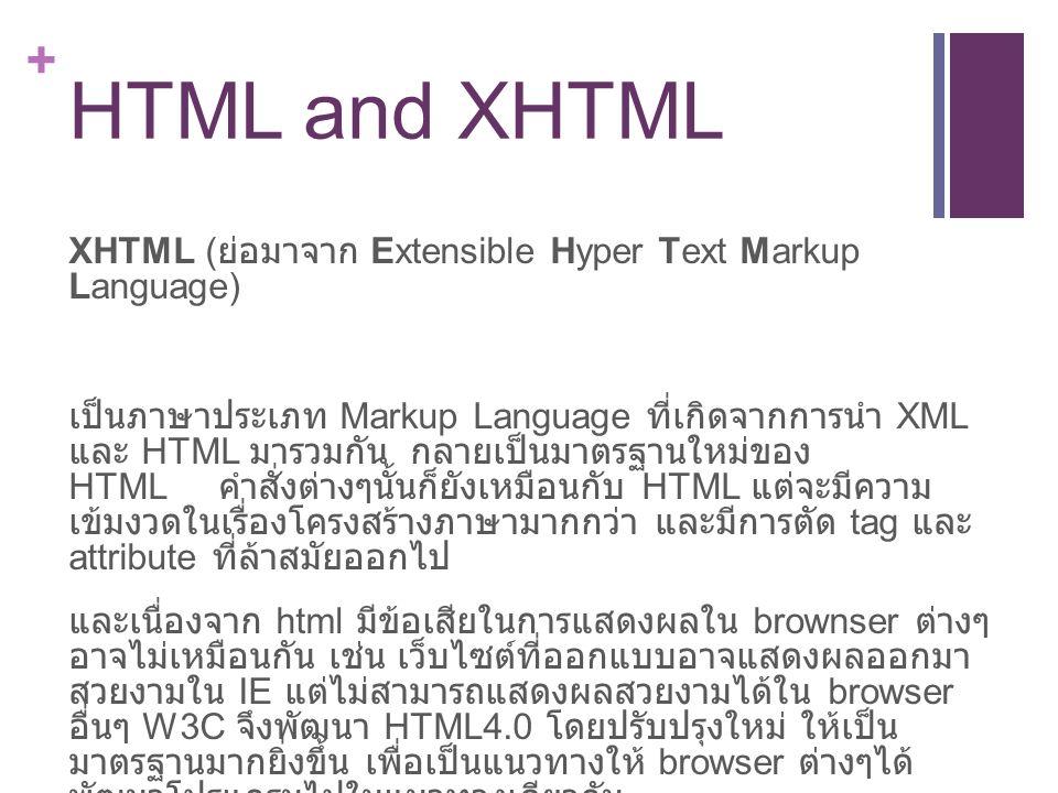 + HTML and XHTML XHTML ( ย่อมาจาก Extensible Hyper Text Markup Language) เป็นภาษาประเภท Markup Language ที่เกิดจากการนำ XML และ HTML มารวมกัน กลายเป็นมาตรฐานใหม่ของ HTML คำสั่งต่างๆนั้นก็ยังเหมือนกับ HTML แต่จะมีความ เข้มงวดในเรื่องโครงสร้างภาษามากกว่า และมีการตัด tag และ attribute ที่ล้าสมัยออกไป และเนื่องจาก html มีข้อเสียในการแสดงผลใน brownser ต่างๆ อาจไม่เหมือนกัน เช่น เว็บไซต์ที่ออกแบบอาจแสดงผลออกมา สวยงามใน IE แต่ไม่สามารถแสดงผลสวยงามได้ใน browser อื่นๆ W3C จึงพัฒนา HTML4.0 โดยปรับปรุงใหม่ ให้เป็น มาตรฐานมากยิ่งขึ้น เพื่อเป็นแนวทางให้ browser ต่างๆได้ พัฒนาโปรแกรมไปในแนวทางเดียวกัน