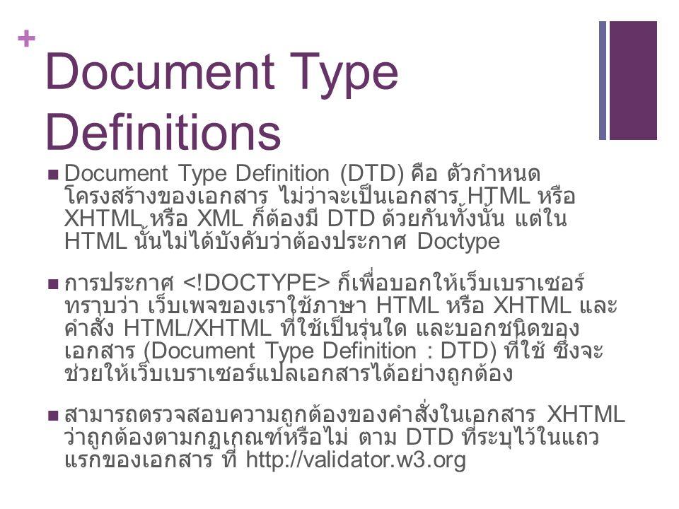 + Document Type Definitions Document Type Definition (DTD) คือ ตัวกำหนด โครงสร้างของเอกสาร ไม่ว่าจะเป็นเอกสาร HTML หรือ XHTML หรือ XML ก็ต้องมี DTD ด้วยกันทั้งนั้น แต่ใน HTML นั้นไม่ได้บังคับว่าต้องประกาศ Doctype การประกาศ ก็เพื่อบอกให้เว็บเบราเซอร์์ ทราบว่า เว็บเพจของเราใช้ภาษา HTML หรือ XHTML และ คำสั่ง HTML/XHTML ที่ใช้เป็นรุ่นใด และบอกชนิดของ เอกสาร (Document Type Definition : DTD) ที่ใช้ ซึ่งจะ ช่วยให้เว็บเบราเซอร์แปลเอกสารได้อย่างถูกต้อง สามารถตรวจสอบความถูกต้องของคำสั่งในเอกสาร XHTML ว่าถูกต้องตามกฏเกณฑ์หรือไม่ ตาม DTD ที่ระบุไว้ในแถว แรกของเอกสาร ที่ http://validator.w3.org