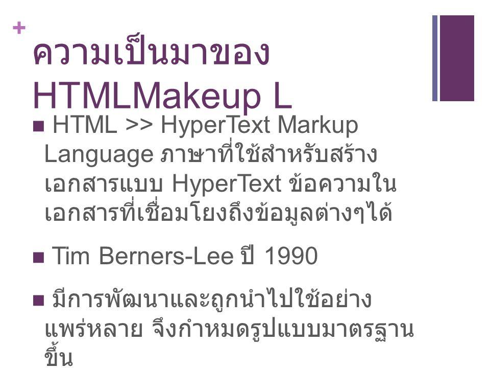+ ความเป็นมาของ HTMLMakeup L HTML >> HyperText Markup Language ภาษาที่ใช้สำหรับสร้าง เอกสารแบบ HyperText ข้อความใน เอกสารที่เชื่อมโยงถึงข้อมูลต่างๆได้ Tim Berners-Lee ปี 1990 มีการพัฒนาและถูกนำไปใช้อย่าง แพร่หลาย จึงกำหมดรูปแบบมาตรฐาน ขึ้น