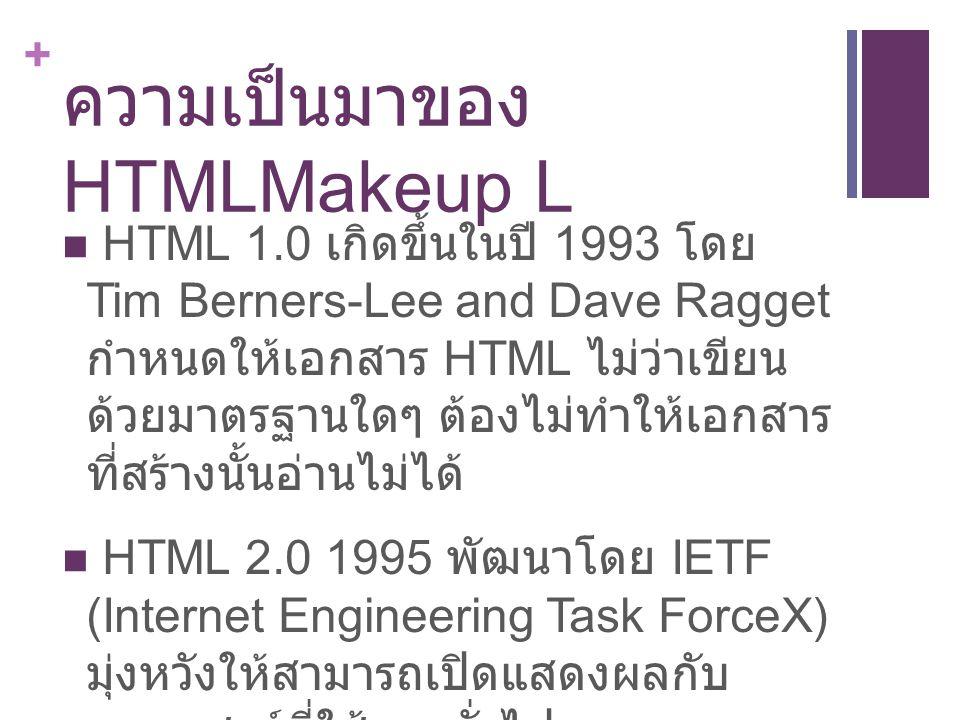 + ความเป็นมาของ HTMLMakeup L HTML 1.0 เกิดขึ้นในปี 1993 โดย Tim Berners-Lee and Dave Ragget กำหนดให้เอกสาร HTML ไม่ว่าเขียน ด้วยมาตรฐานใดๆ ต้องไม่ทำให้เอกสาร ที่สร้างนั้นอ่านไม่ได้ HTML 2.0 1995 พัฒนาโดย IETF (Internet Engineering Task ForceX) มุ่งหวังให้สามารถเปิดแสดงผลกับ บราวเซอร์ที่ใช้งานทั่วไป