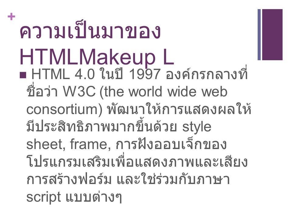 + ความเป็นมาของ HTMLMakeup L HTML 4.1 W3C หยุดพัฒนา HTML เปลี่ยนมาเป็นภาษามาตรฐานใหม่ XHTML เพื่อขยายการใช้เว็บไปสู่อุปกรณ์ต่างๆมาก ขึ้น แต่ยังคงให้มีการแสดงผล HTML ได้ เหมือนเดิม HTML 5.0 ในปี 2012 W3C และ WHATWG ได้พัฒนาภาษาที่สามารถใช้ งานได้ทุกแพล็ตฟอร์ม และยังสามารถอ้าง ถึงเทคโนโลยีต่างๆและ API อื่นๆได้ ทำให้ การทำงานของ HTML เหมาะกับการทำ application และงาน multimedia มากขึ้น