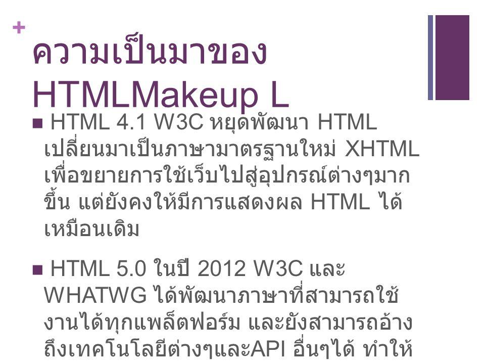+ ลักษณะของ HTML คำสั่งของภาษา html จะเรียกว่า แท็ก (tag) โดยคำสั่งแต่ละตัวจะอยู่ภายใน เครื่องหมาย หลักการเขียน tag html tag จะแยกเป็น 2 ส่วน แท็กเปิดและแท็กปิด โดยส่วนของแท็กปิดจะมีเครื่องหมาย slash(/) เช่น … กรณีที่มี tag ซ้อนกันให้ปิดแท็กในสุดก่อนแล้วไล่ปิด ตามลำดับ บางแท็กก็ไม่ต้องปิดก็ได้ HTML จะเขียนตัวใหญ่หรือเล็กก็ได้ แต่ XHTML ตัวใหญ่ตัวเล็กต่างกัน บางแท็กจะมีตัวกำหนดคุณสมบัติ (attribute) จะเขียนไว้หลักแท็ก เช่น
