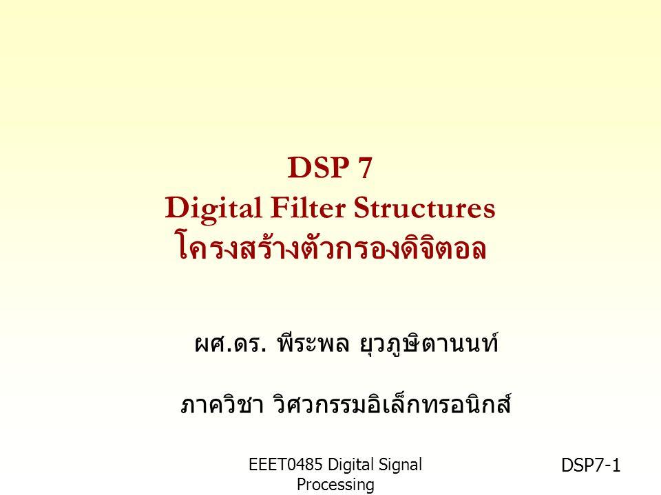 EEET0485 Digital Signal Processing Asst.Prof. Peerapol Yuvapoositanon DSP7-1 DSP 7 Digital Filter Structures โครงสร้างตัวกรองดิจิตอล ผศ.ดร. พีระพล ยุว
