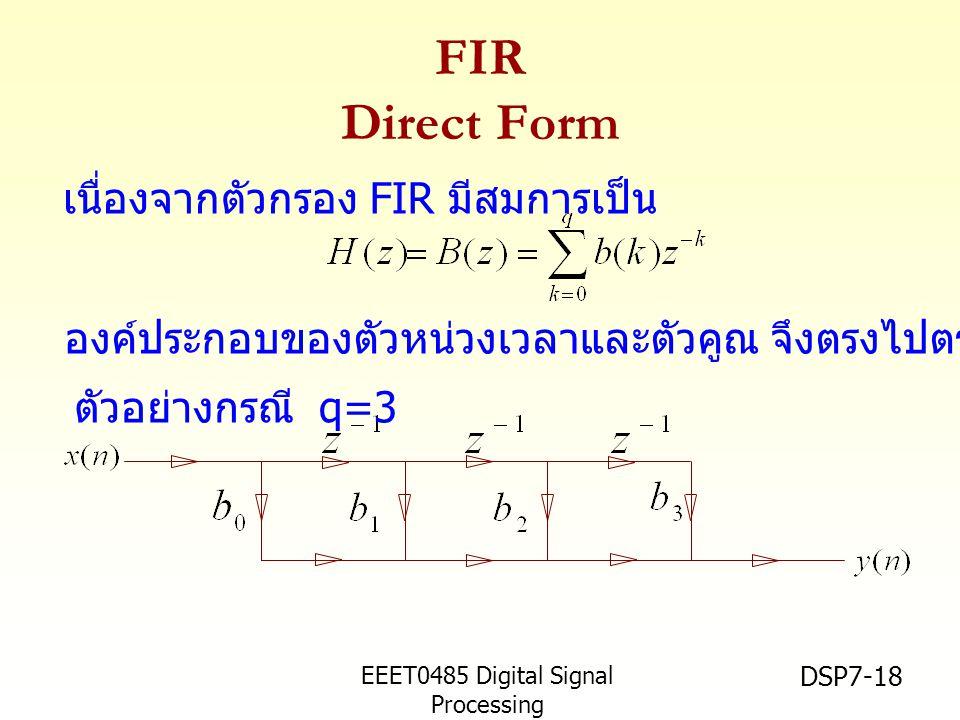 EEET0485 Digital Signal Processing Asst.Prof. Peerapol Yuvapoositanon DSP7-18 FIR Direct Form เนื่องจากตัวกรอง FIR มีสมการเป็น ตัวอย่างกรณี q=3 องค์ปร