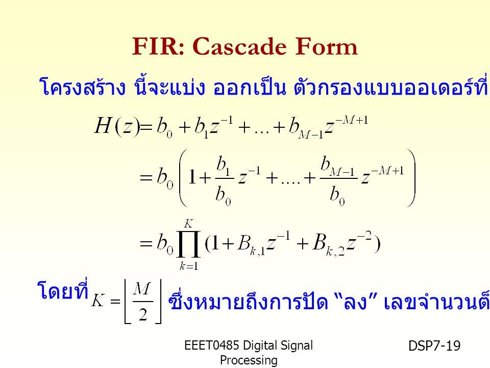 EEET0485 Digital Signal Processing Asst.Prof. Peerapol Yuvapoositanon DSP7-19 FIR: Cascade Form โดยที่ โครงสร้าง นี้จะแบ่ง ออกเป็น ตัวกรองแบบออเดอร์ที