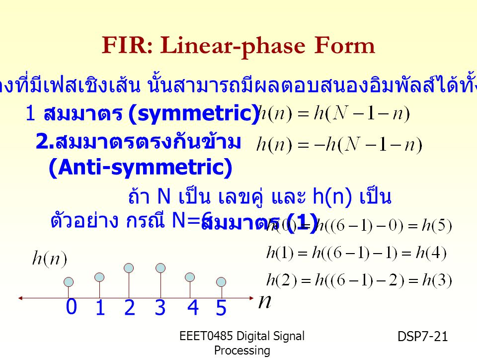 EEET0485 Digital Signal Processing Asst.Prof. Peerapol Yuvapoositanon DSP7-21 FIR: Linear-phase Form 1 สมมาตร (symmetric) 2. สมมาตรตรงกันข้าม (Anti-sy