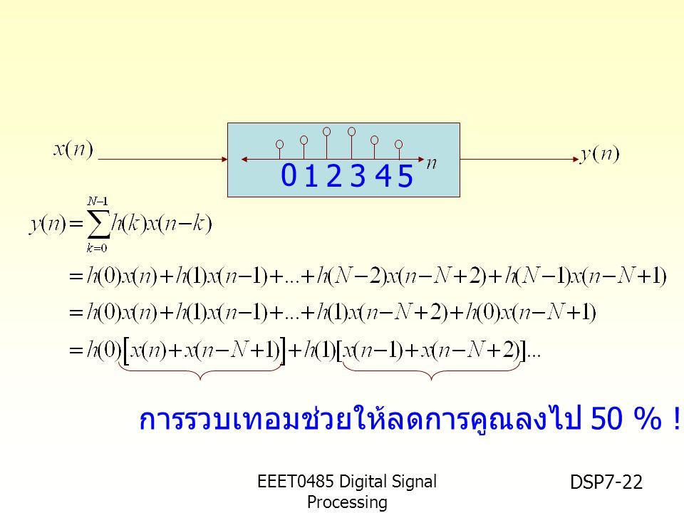 EEET0485 Digital Signal Processing Asst.Prof. Peerapol Yuvapoositanon DSP7-22 1234 5 0 การรวบเทอมช่วยให้ลดการคูณลงไป 50 % !!