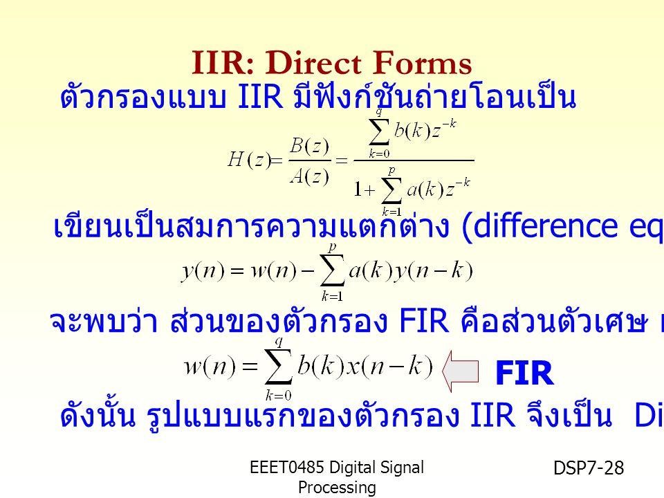 EEET0485 Digital Signal Processing Asst.Prof. Peerapol Yuvapoositanon DSP7-28 IIR: Direct Forms FIR ตัวกรองแบบ IIR มีฟังก์ชันถ่ายโอนเป็น เขียนเป็นสมกา