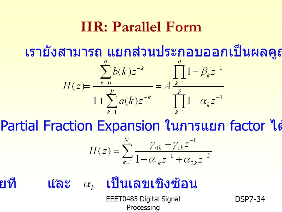 EEET0485 Digital Signal Processing Asst.Prof. Peerapol Yuvapoositanon DSP7-34 IIR: Parallel Form ใช้วิธี Partial Fraction Expansion ในการแยก factor ได
