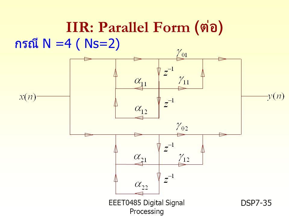 EEET0485 Digital Signal Processing Asst.Prof. Peerapol Yuvapoositanon DSP7-35 IIR: Parallel Form ( ต่อ ) กรณี N =4 ( Ns=2)